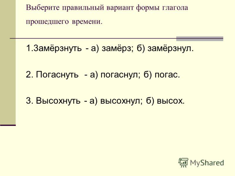 Выберите правильный вариант формы глагола прошедшего времени. 1.3амёрзнуть - а) замёрз; б) замёрзнул. 2. Погаснуть - а) погаснул; б) погас. 3. Высохнуть - а) высохнул; б) высох.