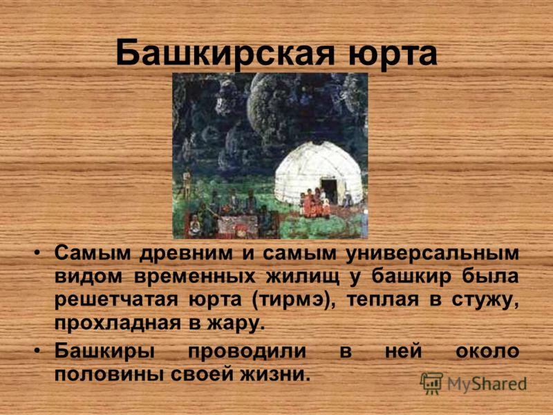 Башкирская юрта Самым древним и самым универсальным видом временных жилищ у башкир была решетчатая юрта (тирмэ), теплая в стужу, прохладная в жару. Башкиры проводили в ней около половины своей жизни.