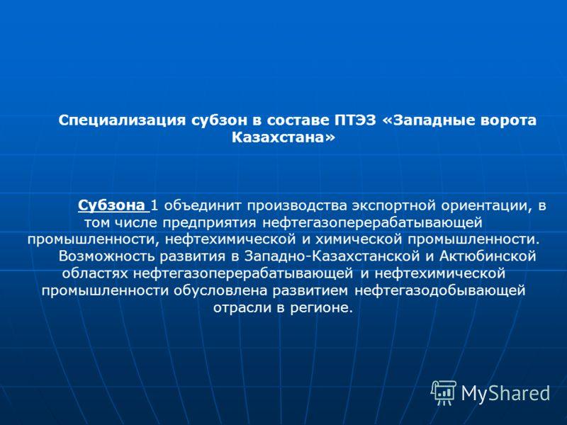 Специализация субзон в составе ПТЭЗ «Западные ворота Казахстана» Субзона 1 объединит производства экспортной ориентации, в том числе предприятия нефтегазоперерабатывающей промышленности, нефтехимической и химической промышленности. Возможность развит