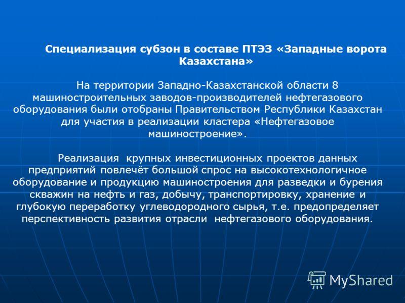 На территории Западно-Казахстанской области 8 машиностроительных заводов-производителей нефтегазового оборудования были отобраны Правительством Республики Казахстан для участия в реализации кластера «Нефтегазовое машиностроение». Реализация крупных и