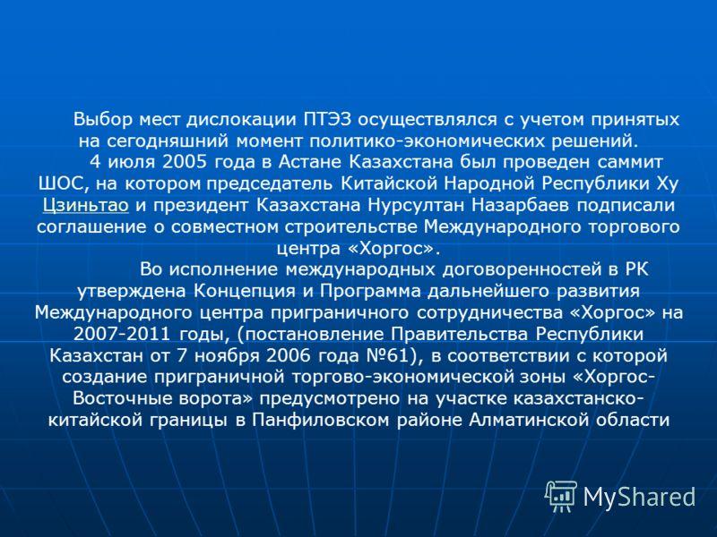 Выбор мест дислокации ПТЭЗ осуществлялся с учетом принятых на сегодняшний момент политико-экономических решений. 4 июля 2005 года в Астане Казахстана был проведен саммит ШОС, на котором председатель Китайской Народной Республики Ху Цзиньтао и президе