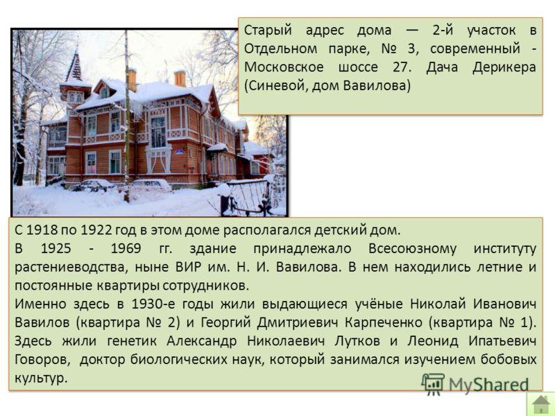 Старый адрес дома 2-й участок в Отдельном парке, 3, современный - Московское шоссе 27. Дача Дерикера (Синевой, дом Вавилова) С 1918 по 1922 год в этом доме располагался детский дом. В 1925 - 1969 гг. здание принадлежало Всесоюзному институту растение