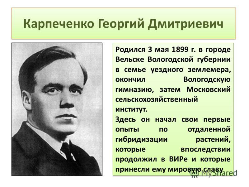 Карпеченко Георгий Дмитриевич Родился 3 мая 1899 г. в городе Вельске Вологодской губернии в семье уездного землемера, окончил Вологодскую гимназию, затем Московский сельскохозяйственный институт. Здесь он начал свои первые опыты по отдаленной гибриди