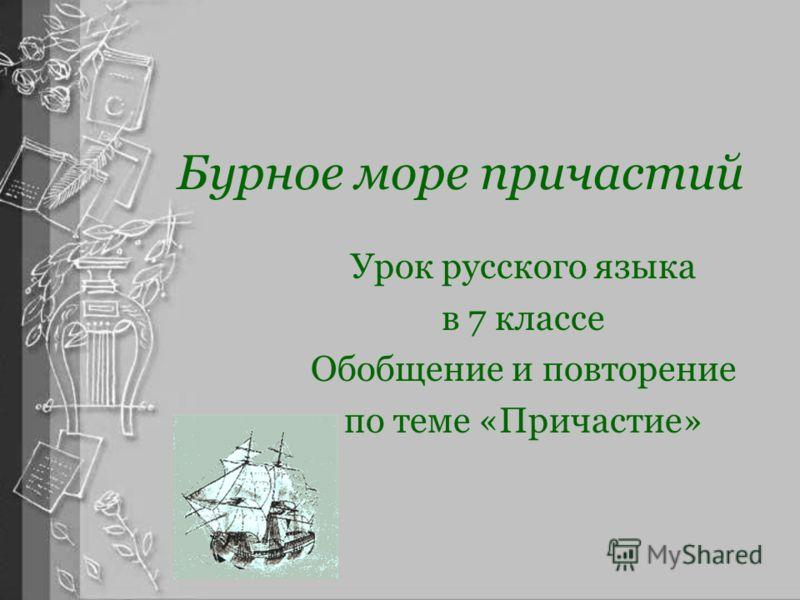 Бурное море причастий Урок русского языка в 7 классе Обобщение и повторение по теме «Причастие»