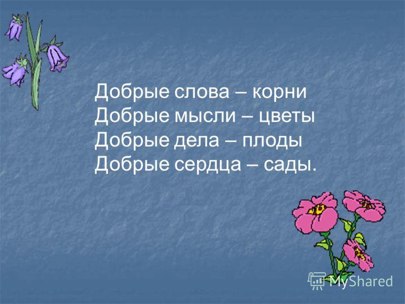 Добрые слова – корни Добрые мысли – цветы Добрые дела – плоды Добрые сердца – сады.