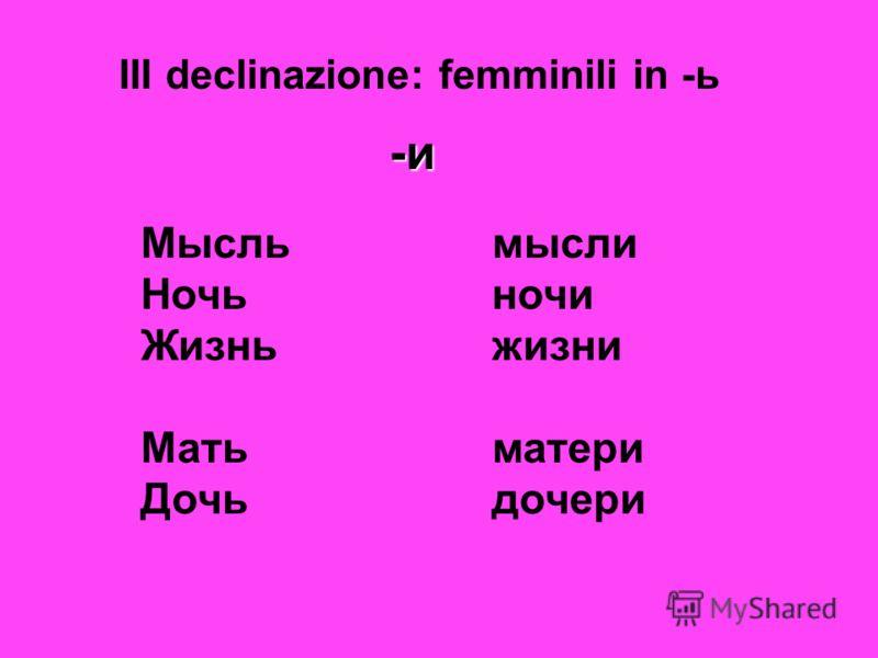 III declinazione: femminili in -ь -и Мысль мысли Ночьночи Жизньжизни Матьматери Дочь дочери