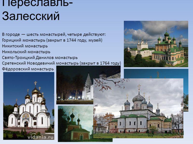 Переславль- Залесский В городе шесть монастырей, четыре действуют: Горицкий монастырь (закрыт в 1744 году, музей) Никитский монастырь Никольский монас