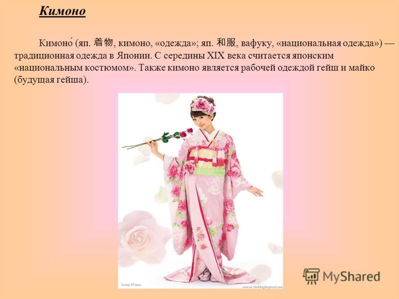 Кимоно Кимоно́ (яп., кимоно, «одежда»; яп., вафуку, «национальная одежда») традиционная одежда в Японии. С середины XIX века считается японским «национальным костюмом». Также кимоно является рабочей одеждой гейш и майко (будущая гейша).