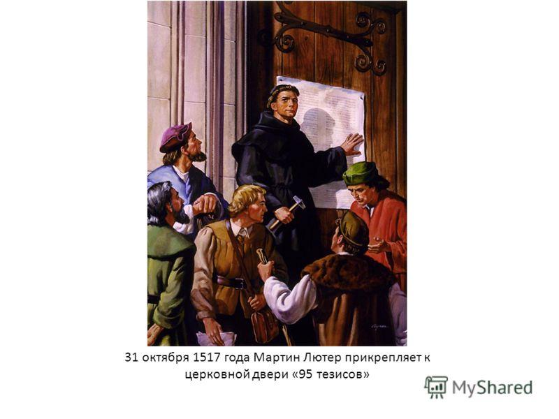 31 октября 1517 года Мартин Лютер прикрепляет к церковной двери «95 тезисов»