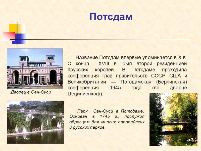Потсдам Дворец в Сан-Суси Парк Сан-Суси в Потсдаме. Основан в 1745 г., послужил образцом для многих европейских и русских парков. Название Потсдам впервые упоминается в X в. С конца XVIII в. был второй резиденцией прусских королей. В Потсдаме проходи