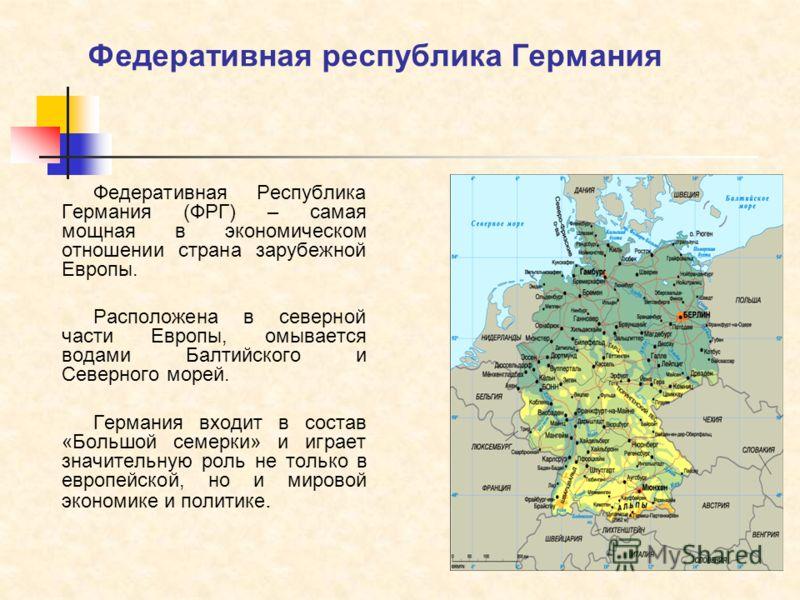 Федеративная республика Германия Федеративная Республика Германия (ФРГ) – самая мощная в экономическом отношении страна зарубежной Европы. Расположена в северной части Европы, омывается водами Балтийского и Северного морей. Германия входит в состав «