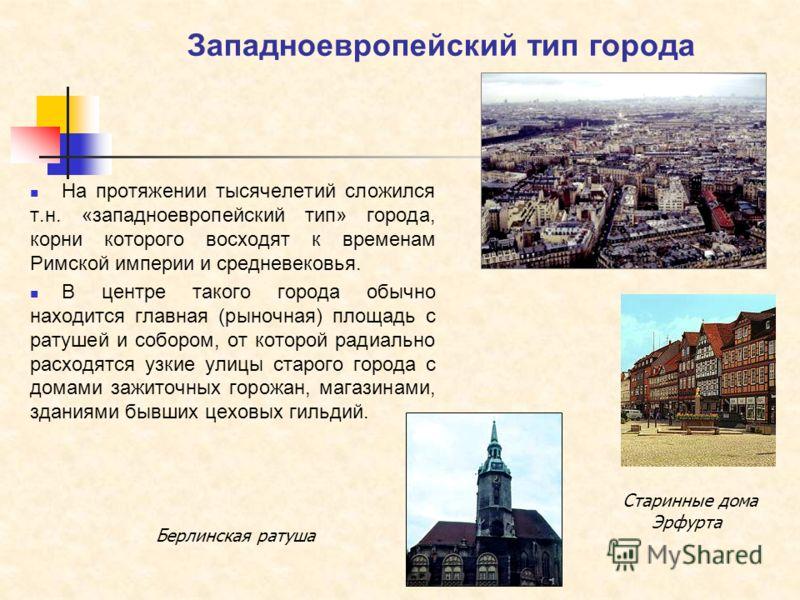 Западноевропейский тип города На протяжении тысячелетий сложился т.н. «западноевропейский тип» города, корни которого восходят к временам Римской империи и средневековья. В центре такого города обычно находится главная (рыночная) площадь с ратушей и