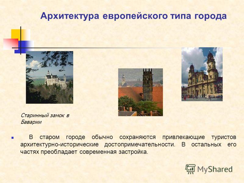 Архитектура европейского типа города В старом городе обычно сохраняются привлекающие туристов архитектурно-исторические достопримечательности. В остальных его частях преобладает современная застройка. Старинный замок в Баварии