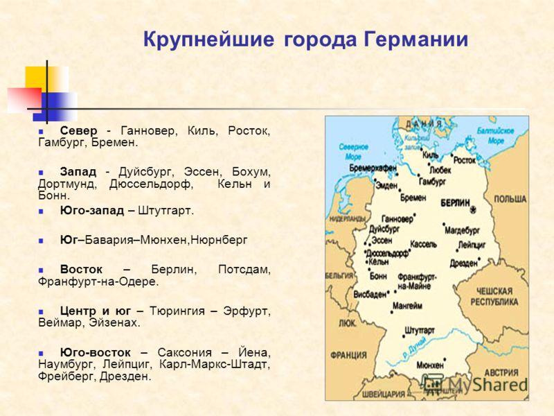Крупнейшие города Германии Север - Ганновер, Киль, Росток, Гамбург, Бремен. Запад - Дуйсбург, Эссен, Бохум, Дортмунд, Дюссельдорф, Кельн и Бонн. Юго-запад – Штутгарт. Юг–Бавария–Мюнхен,Нюрнберг Восток – Берлин, Потсдам, Франфурт-на-Одере. Центр и юг