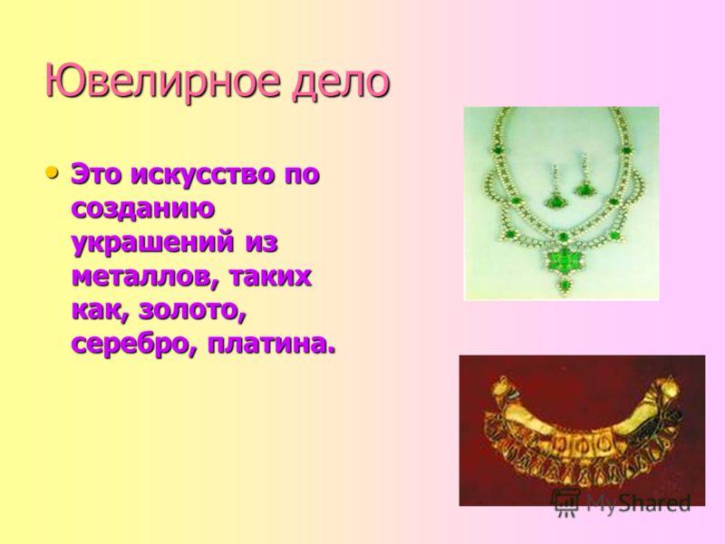 Ювелирное дело Это искусство по созданию украшений из металлов, таких как, золото, серебро, платина. Это искусство по созданию украшений из металлов, таких как, золото, серебро, платина.