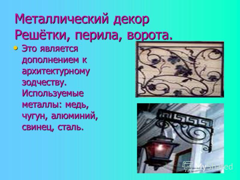 Металлический декор Решётки, перила, ворота. Это является дополнением к архитектурному зодчеству. Используемые металлы: медь, чугун, алюминий, свинец, сталь. Это является дополнением к архитектурному зодчеству. Используемые металлы: медь, чугун, алюм