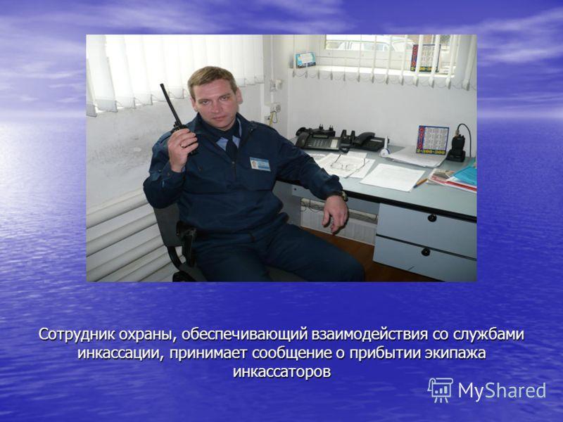 Сотрудник охраны, обеспечивающий взаимодействия со службами инкассации, принимает сообщение о прибытии экипажа инкассаторов