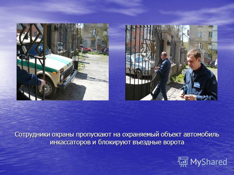 Сотрудники охраны пропускают на охраняемый объект автомобиль инкассаторов и блокируют въездные ворота