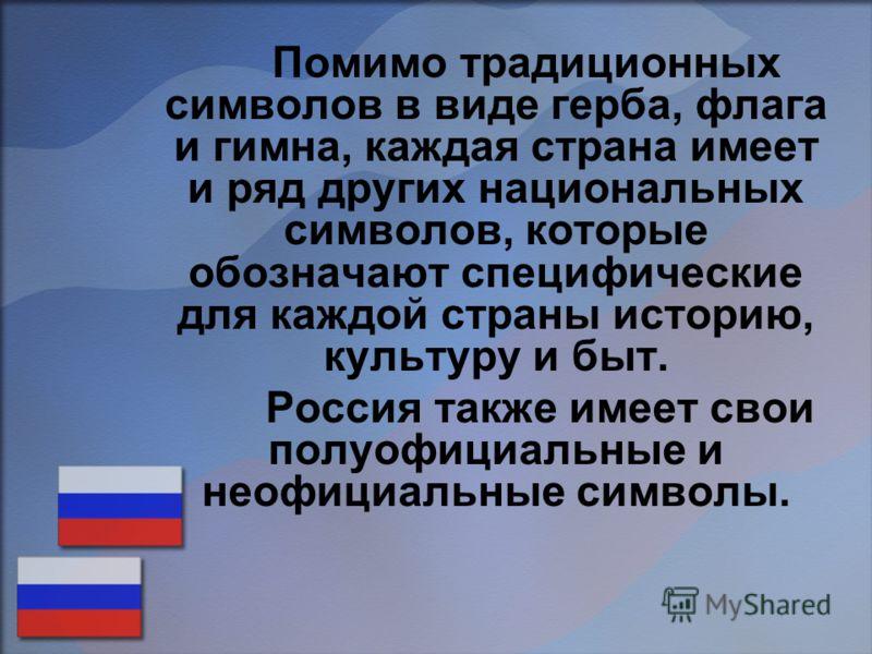 Помимо традиционных символов в виде герба, флага и гимна, каждая страна имеет и ряд других национальных символов, которые обозначают специфические для каждой страны историю, культуру и быт. Россия также имеет свои полуофициальные и неофициальные симв
