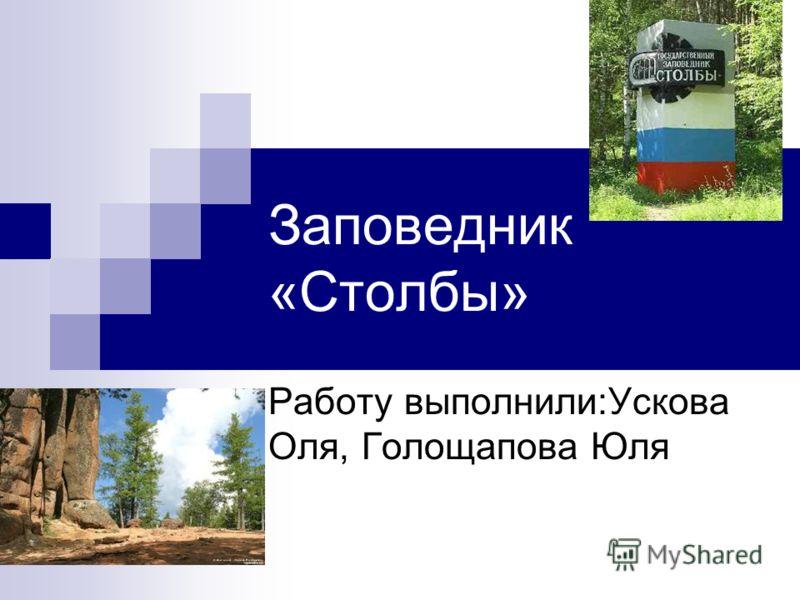 Заповедник «Столбы» Работу выполнили:Ускова Оля, Голощапова Юля