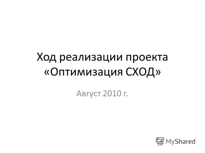 Ход реализации проекта «Оптимизация СХОД» Август 2010 г.
