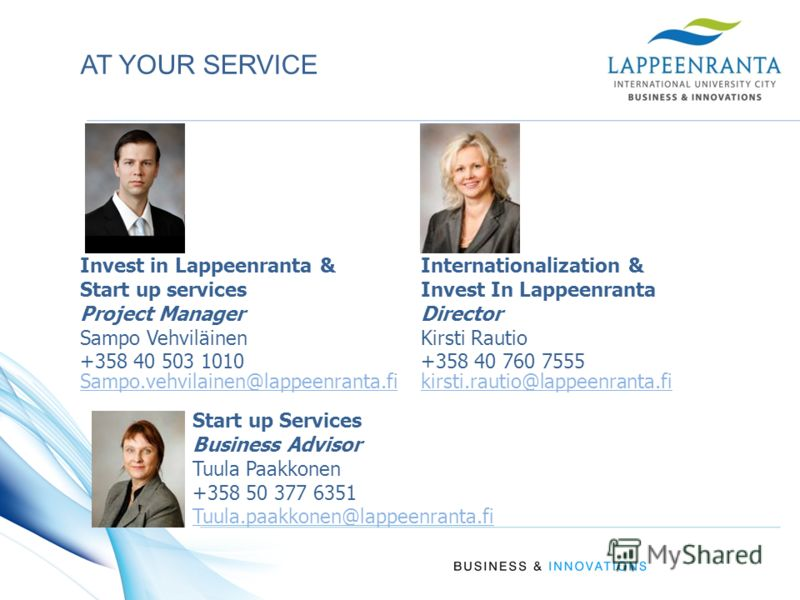 AT YOUR SERVICE Invest in Lappeenranta & Start up services Project Manager Sampo Vehviläinen +358 40 503 1010 Internationalization & Invest In Lappeenranta Director Kirsti Rautio +358 40 760 7555 Sampo.vehvilainen@lappeenranta.fiSampo.vehvilainen@lap