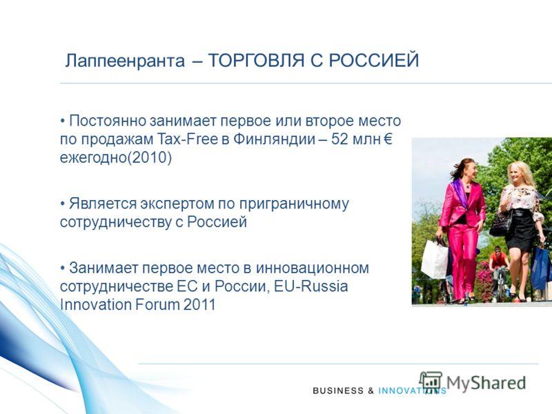 Лаппеенранта – ТОРГОВЛЯ С РОССИЕЙ Постоянно занимает первое или второе место по продажам Tax-Free в Финляндии – 52 млн ежегодно(2010) Является экспертом по приграничному сотрудничеству с Россией Занимает первое место в инновационном сотрудничестве ЕС