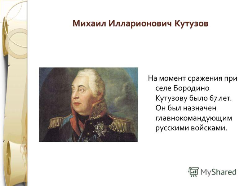 Михаил Илларионович Кутузов На момент сражения при селе Бородино Кутузову было 67 лет. Он был назначен главнокомандующим русскими войсками.
