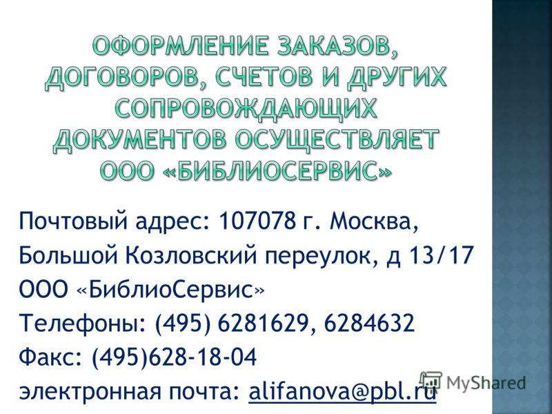 Почтовый адрес: 107078 г. Москва, Большой Козловский переулок, д 13/17 ООО «БиблиоСервис» Телефоны: (495) 6281629, 6284632 Факс: (495)628-18-04 электронная почта: alifanova@pbl.ru