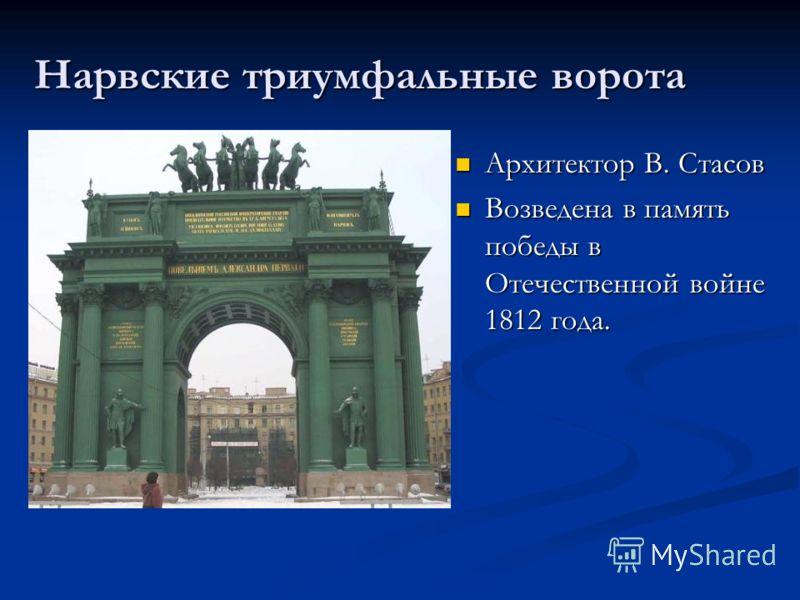 Нарвские триумфальные ворота Архитектор В. Стасов Архитектор В. Стасов Возведена в память победы в Отечественной войне 1812 года. Возведена в память победы в Отечественной войне 1812 года.