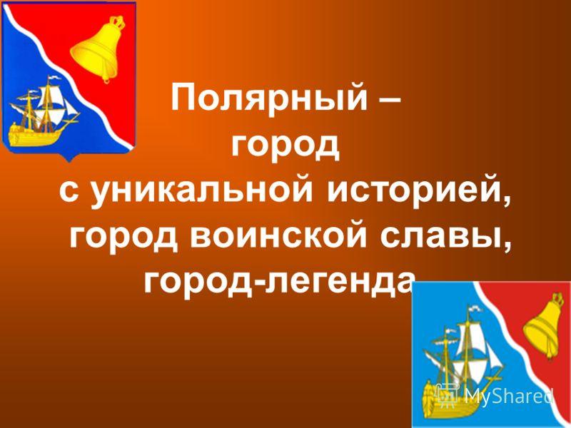 Полярный – город с уникальной историей, город воинской славы, город-легенда.