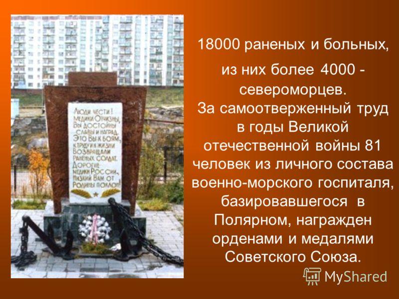 18000 раненых и больных, из них более 4000 - североморцев. За самоотверженный труд в годы Великой отечественной войны 81 человек из личного состава военно-морского госпиталя, базировавшегося в Полярном, награжден орденами и медалями Советского Союза.
