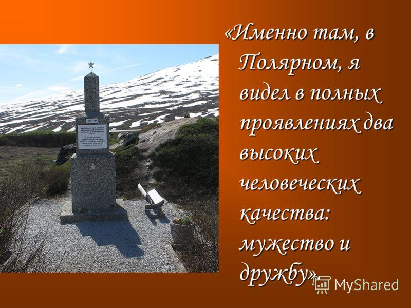 «Именно там, в Полярном, я видел в полных проявлениях два высоких человеческих качества: мужество и дружбу».
