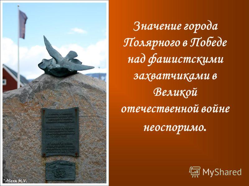Значение города Полярного в Победе над фашистскими захватчиками в Великой отечественной войне неоспоримо.