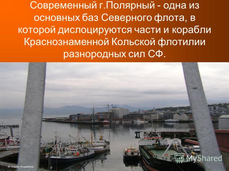 Современный г.Полярный - одна из основных баз Северного флота, в которой дислоцируются части и корабли Краснознаменной Кольской флотилии разнородных сил СФ.