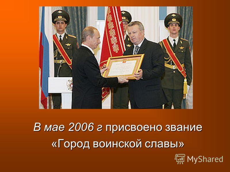 В мае 2006 г присвоено звание «Город воинской славы»