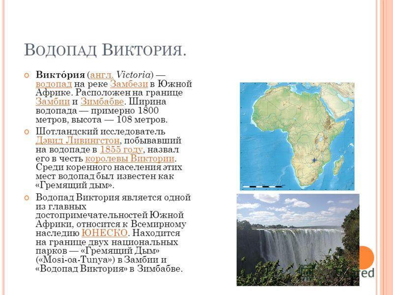 В ОДОПАД В ИКТОРИЯ. Виктóрия (англ. Victoria ) водопад на реке Замбези в Южной Африке. Расположен на границе Замбии и Зимбабве. Ширина водопада примерно 1800 метров, высота 108 метров.англ. водопадЗамбези ЗамбииЗимбабве Шотландский исследователь Дэви