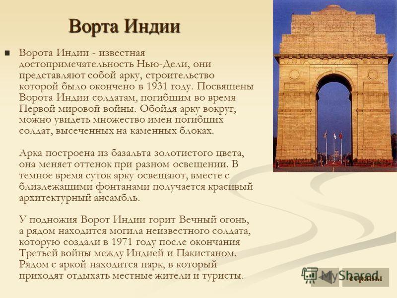 Ворта Индии Ворота Индии - известная достопримечательность Нью-Дели, они представляют собой арку, строительство которой было окончено в 1931 году. Посвящены Ворота Индии солдатам, погибшим во время Первой мировой войны. Обойдя арку вокруг, можно увид
