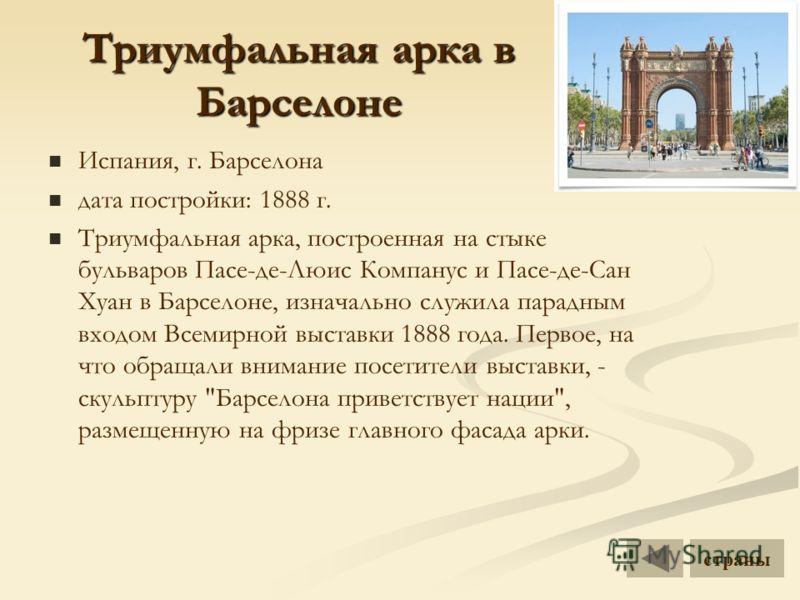 Триумфальная арка в Барселоне Испания, г. Барселона дата постройки: 1888 г. Триумфальная арка, построенная на стыке бульваров Пасе-де-Люис Компанус и Пасе-де-Сан Хуан в Барселоне, изначально служила парадным входом Всемирной выставки 1888 года. Перво