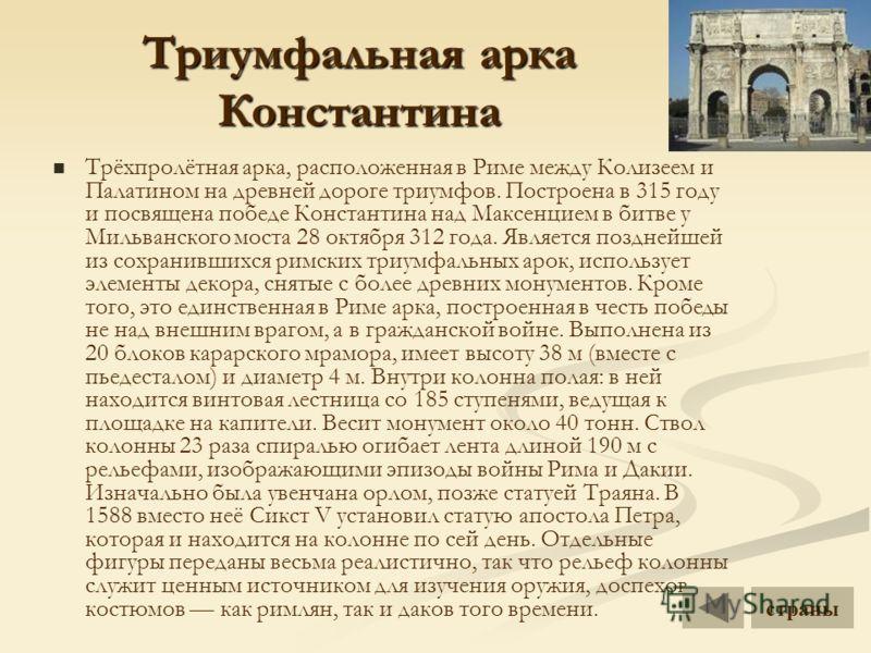Триумфальная арка Константина Трёхпролётная арка, расположенная в Риме между Колизеем и Палатином на древней дороге триумфов. Построена в 315 году и посвящена победе Константина над Максенцием в битве у Мильванского моста 28 октября 312 года. Являетс