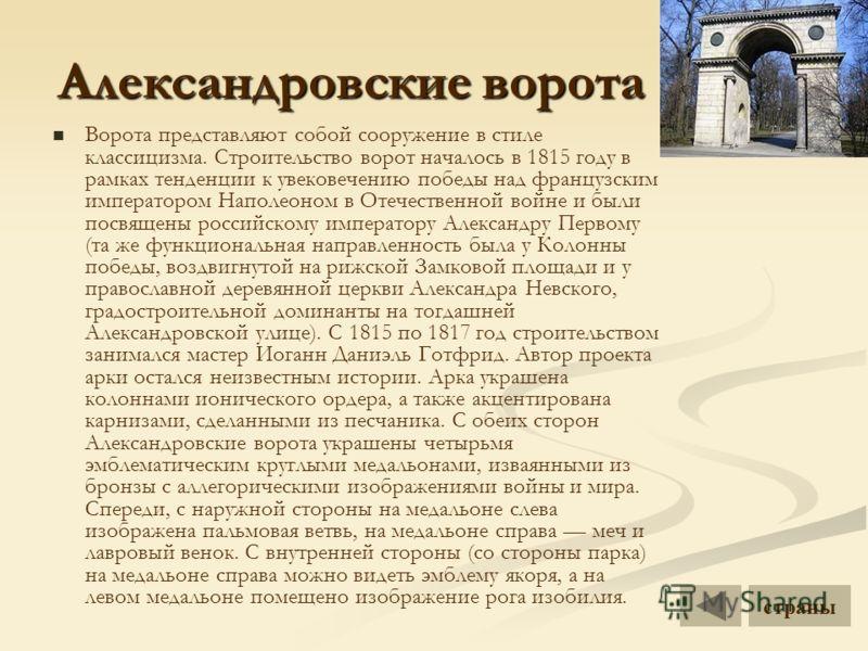 Александровские ворота Ворота представляют собой сооружение в стиле классицизма. Строительство ворот началось в 1815 году в рамках тенденции к увековечению победы над французским императором Наполеоном в Отечественной войне и были посвящены российско