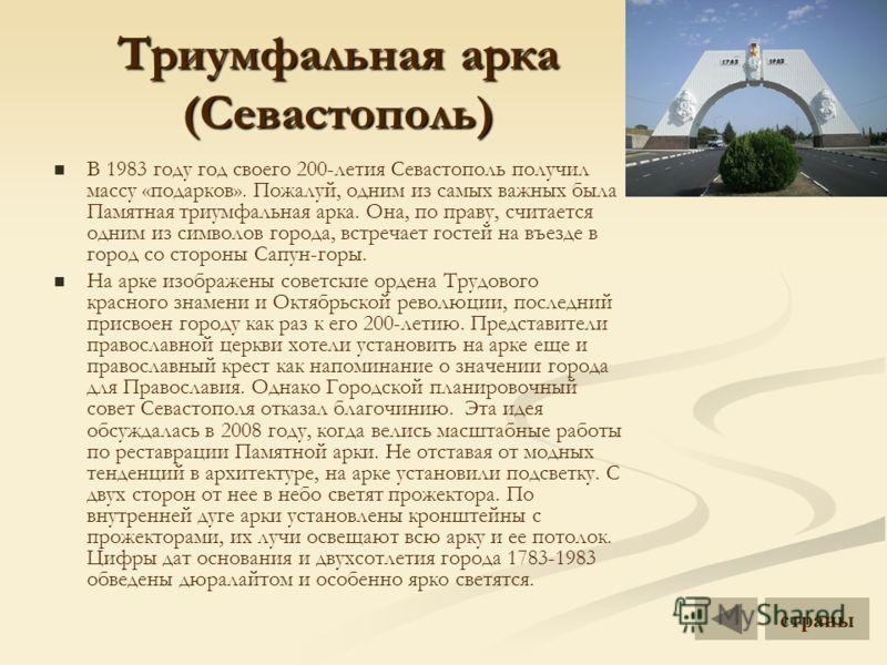 Триумфальная арка (Севастополь) В 1983 году год своего 200-летия Севастополь получил массу «подарков». Пожалуй, одним из самых важных была Памятная триумфальная арка. Она, по праву, считается одним из символов города, встречает гостей на въезде в гор