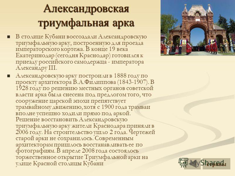 Александровская триумфальная арка В столице Кубани воссоздали Александровскую триумфальную арку, построенную для проезда императорского кортежа. В конце 19 века Екатеринодар (сегодня Краснодар) готовился к приезду российского самодержца - императора