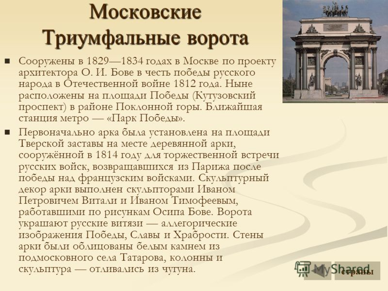 Московские Триумфальные ворота Сооружены в 18291834 годах в Москве по проекту архитектора О. И. Бове в честь победы русского народа в Отечественной войне 1812 года. Ныне расположены на площади Победы (Кутузовский проспект) в районе Поклонной горы. Бл