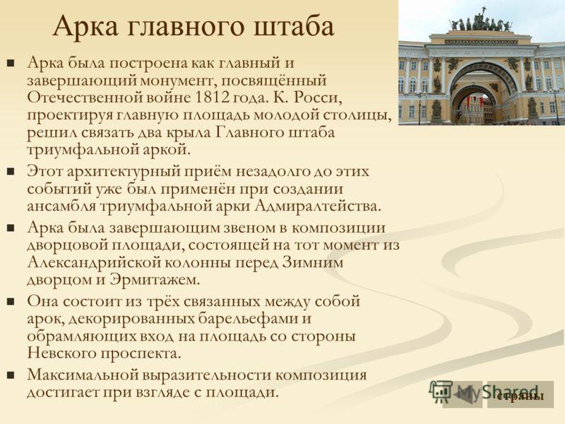 Арка главного штаба Арка была построена как главный и завершающий монумент, посвящённый Отечественной войне 1812 года. К. Росси, проектируя главную площадь молодой столицы, решил связать два крыла Главного штаба триумфальной аркой. Этот архитектурный
