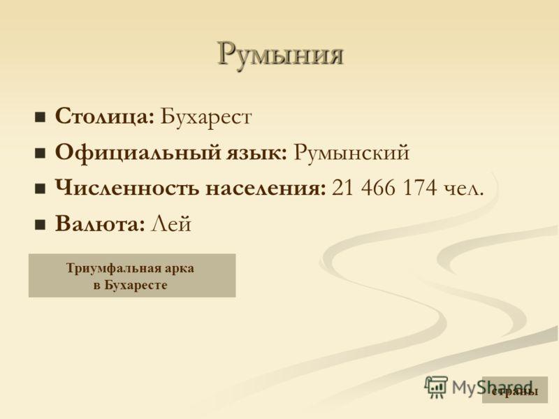 Румыния Столица: Бухарест Официальный язык: Румынский Численность населения: 21 466 174 чел. Валюта: Лей Триумфальная арка в Бухаресте страны