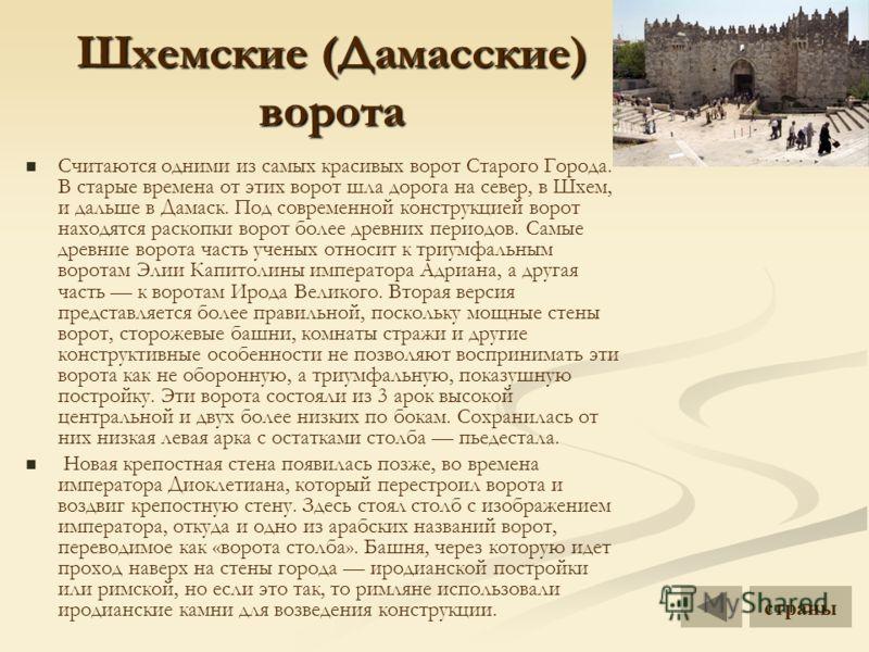 Шхемские (Дамасские) ворота Считаются одними из самых красивых ворот Старого Города. В старые времена от этих ворот шла дорога на север, в Шхем, и дальше в Дамаск. Под современной конструкцией ворот находятся раскопки ворот более древних периодов. Са