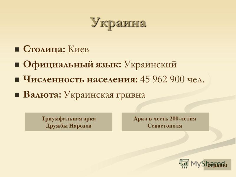 Украина Столица: Киев Официальный язык: Украинский Численность населения: 45 962 900 чел. Валюта: Украинская гривна Триумфальная арка Дружбы Народов Арка в честь 200-летия Севастополя страны
