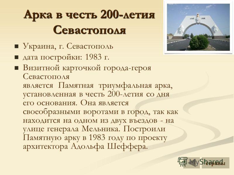 Арка в честь 200-летия Севастополя Украина, г. Севастополь дата постройки: 1983 г. Визитной карточкой города-героя Севастополя является Памятная триумфальная арка, установленная в честь 200-летия со дня его основания. Она является своеобразными ворот