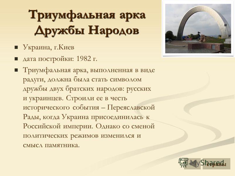 Триумфальная арка Дружбы Народов Украина, г.Киев дата постройки: 1982 г. Триумфальная арка, выполненная в виде радуги, должна была стать символом дружбы двух братских народов: русских и украинцев. Строили ее в честь исторического события – Переяславс